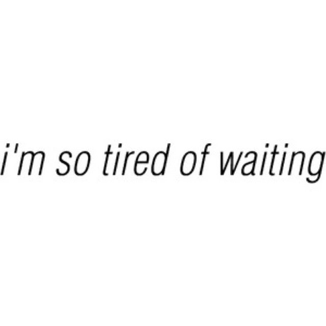 Im Tired Of Waiting Quote Quote Number 689749 Picture Quotes