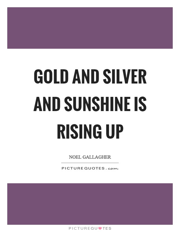 Gold And Silver And Sunshine Is Rising Up Picture Quotes