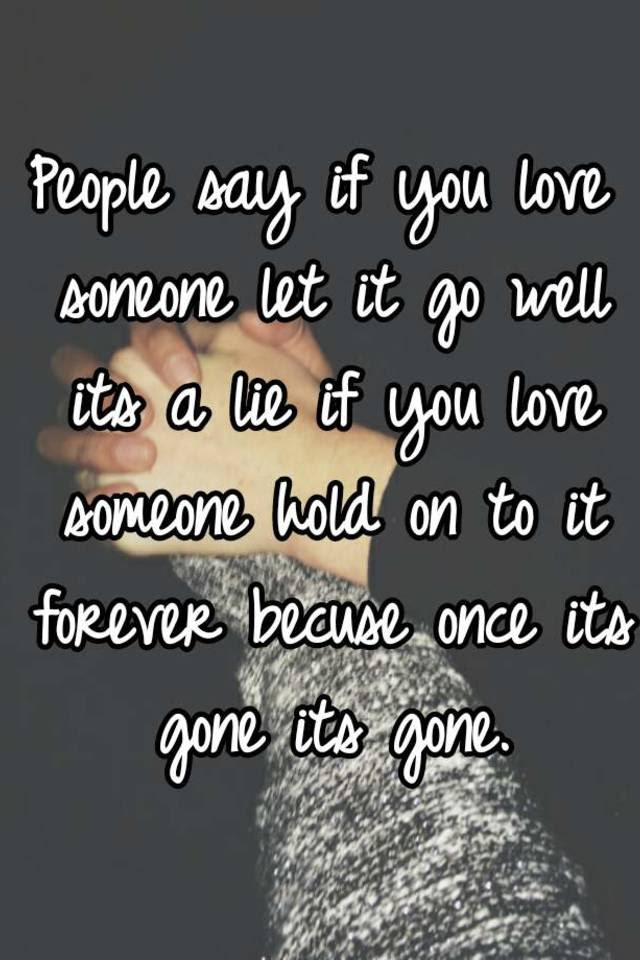 People Say If You Love Soneone Let It Go Well Its A Lie If You Love