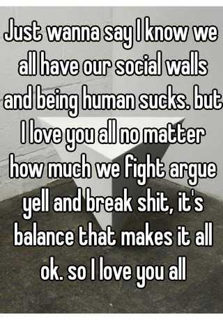Just Wanna Say I Know We All Have Our Social Walls And Being Human