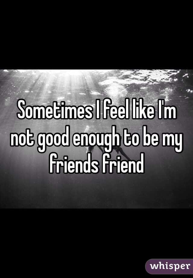 Sometimes I Feel Like Im Not Good Enough To Be My Friends Friend