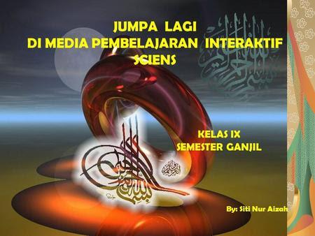 JUMPA LAGI DI MEDIA PEMBELAJARAN INTERAKTIF SCIENS KELAS IX SEMESTER GANJIL By: Siti Nur Aizah.