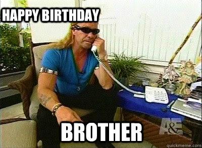 Brother Happy Birthday Dog The Bounty Hunter Quickmeme