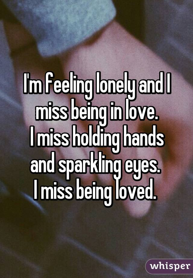 Im Feeling Lonely And I Miss Being In Love I Miss Holding Hands
