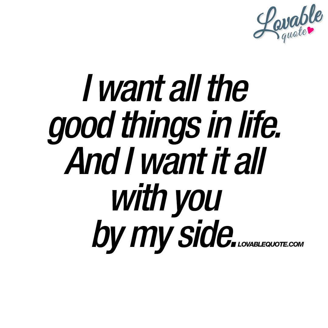 I Want All The Good Things In Life By My Side Love Quote