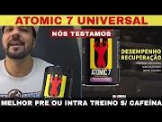 ATOMIC 7 UNIVERSAL O Melhor Pré ou Intra Treino do Mundo sem Cafeína Grande Disposição e Ganhos