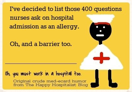 I've decided to list those 400 questions nurses ask on hospital admission as an allergy and a barrier too nurse ecard humor photo