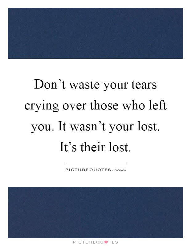 Dont Waste Your Tears Crying Over Those Who Left You It Wasnt
