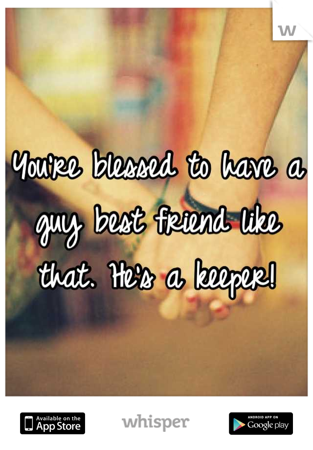 Youre Blessed To Have A Guy Best Friend Like That Hes A Keeper