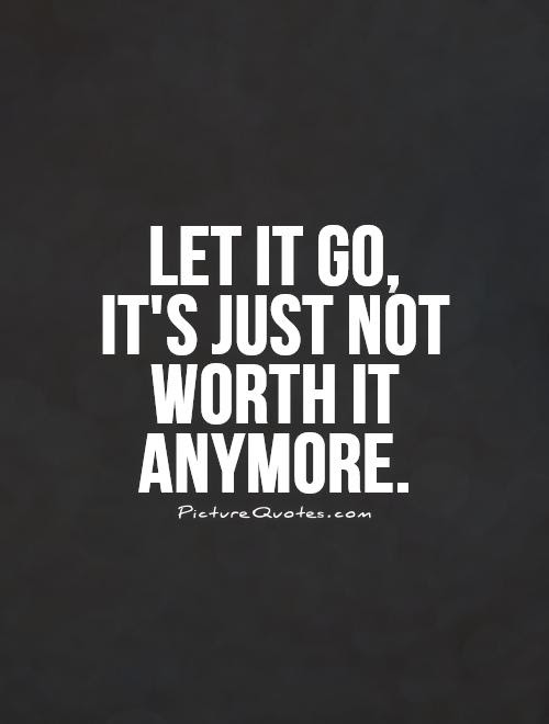 Let It Go Its Just Not Worth It Anymore Picture Quotes