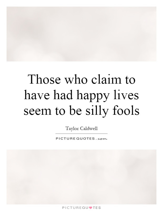 Those Who Claim To Have Had Happy Lives Seem To Be Silly Fools