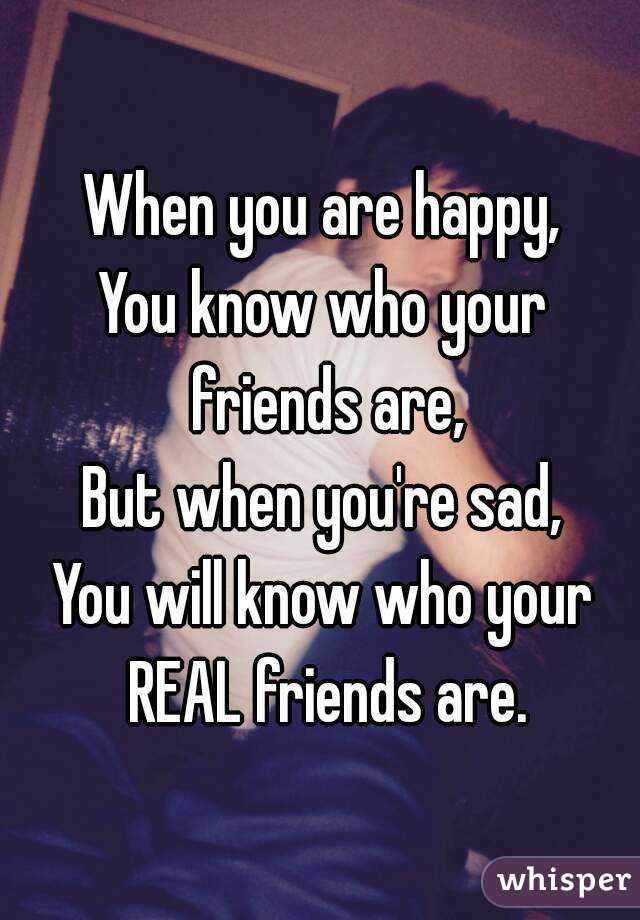 When You Are Happy You Know Who Your Friends Are But When Youre