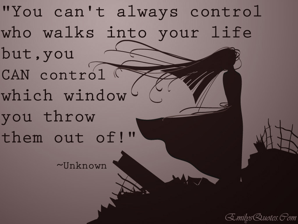 You Cant Always Control Who Walks Into Your Life But You Can