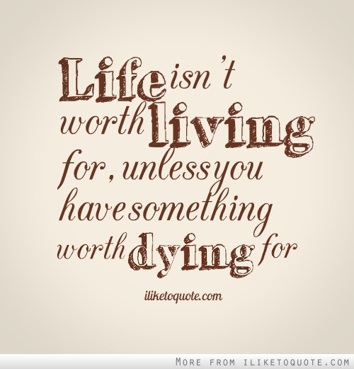 Life Isnt Worth Living For Unless You Have Something Worth Dying For