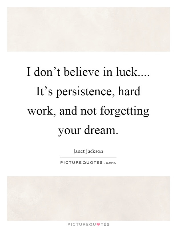 I Dont Believe In Luck Its Persistence Hard Work And Not