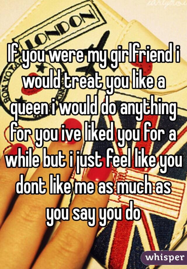 If You Were My Girlfriend I Would Treat You Like A Queen I Would Do