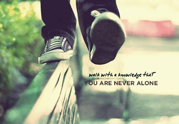 Walk With The Knowledge That You Are Never Alone Picture Quotes