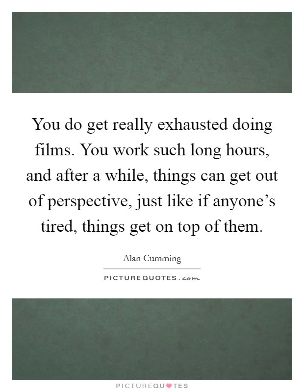 You Do Get Really Exhausted Doing Films You Work Such Long