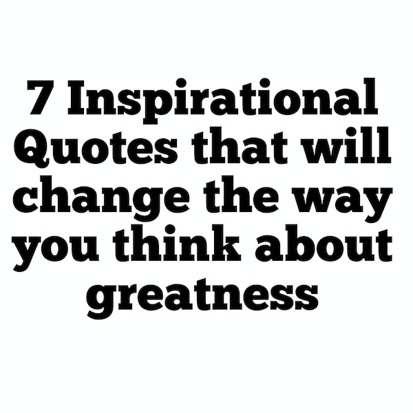 7 Quotes That Will Change The Way You Think About Greatnesslos