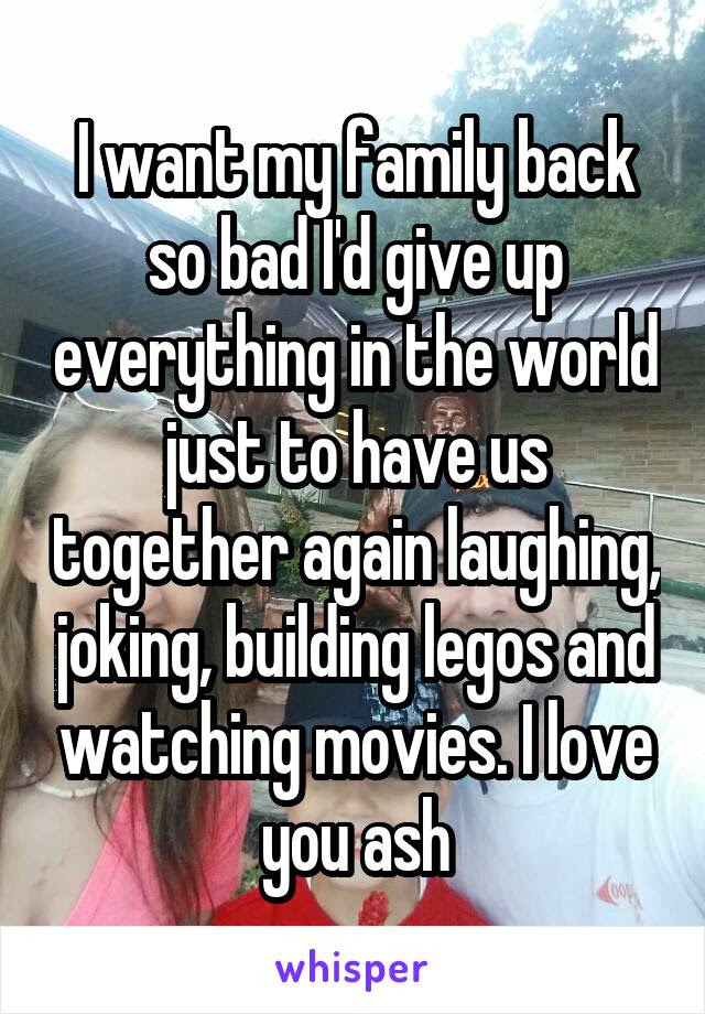 I Want My Family Back So Bad Id Give Up Everything In The World Just