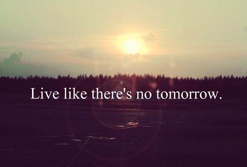 Live Like Theres No Tomorrow Pictures Photos And Images For