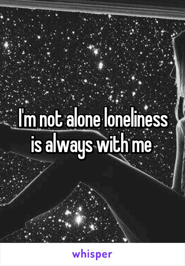 Im Not Alone Loneliness Is Always With Me