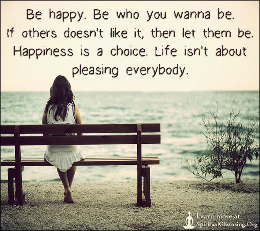 Be Happy Be Who You Wanna Be If Others Doesnt Like It Then Let
