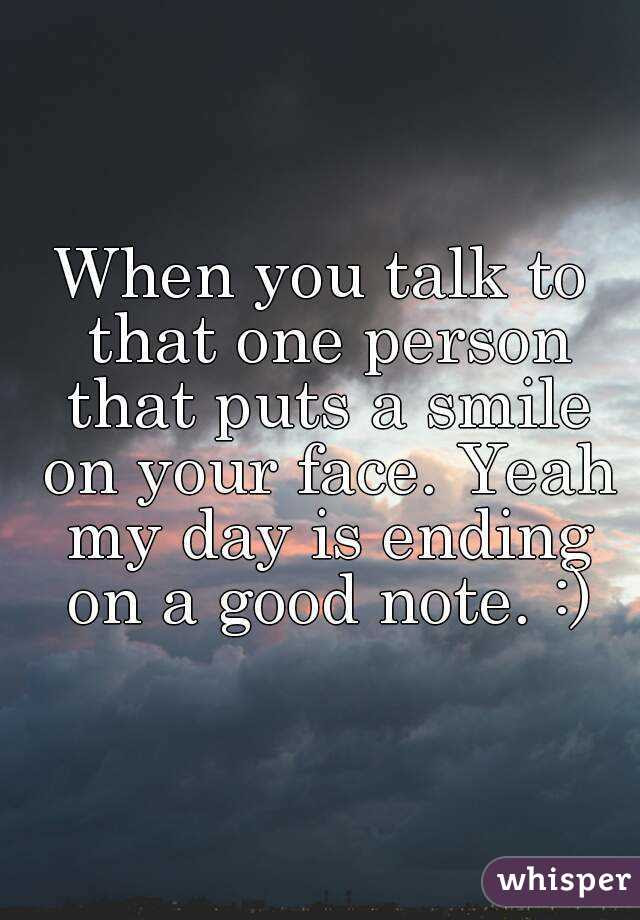 When You Talk To That One Person That Puts A Smile On Your Face Yeah My