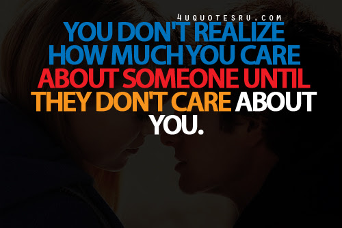 You Dont Realize How Much You Care About Someone Until They Dont