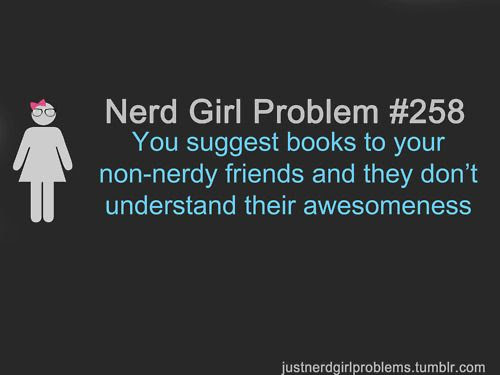 You suggest books to your non-nerdy friends and they don't understand their awesomeness.