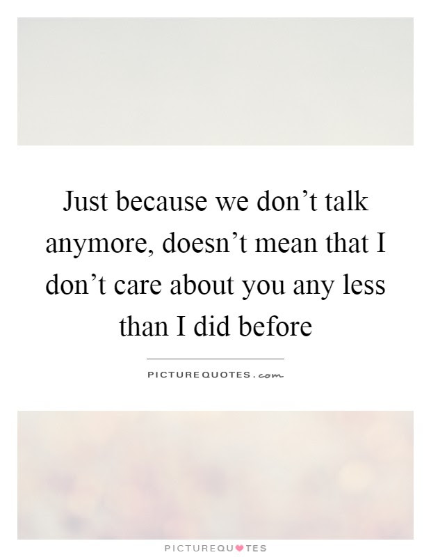 Just Because We Dont Talk Anymore Doesnt Mean That I Dont