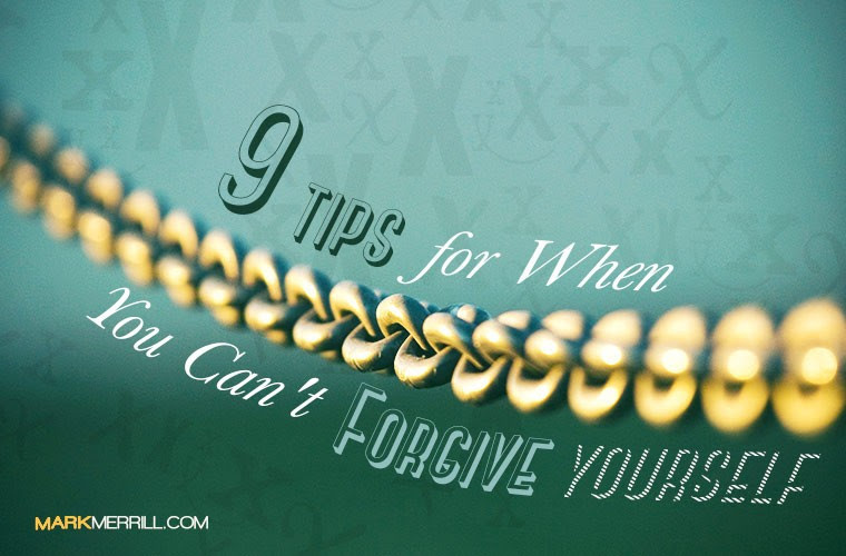 9 Tips For When You Cant Forgive Yourself Mark Merrills Blog