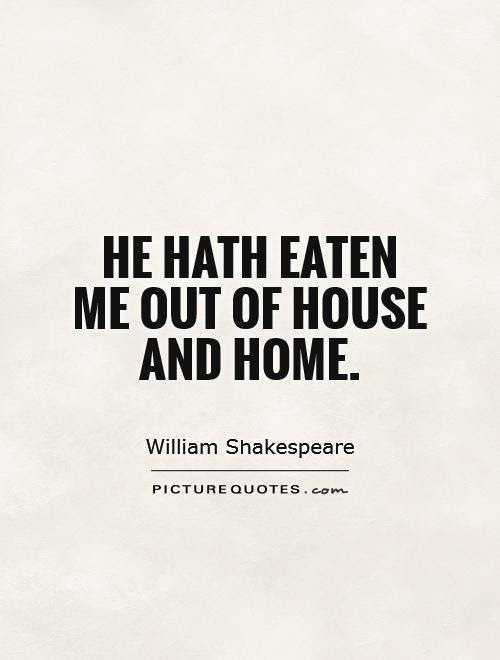 He Hath Eaten Me Out Of House And Home Picture Quotes