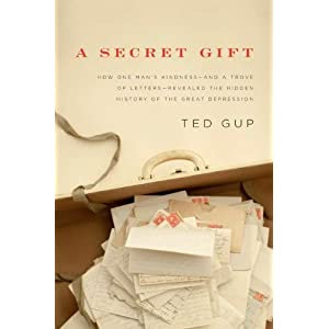 By Ted Gup: A Secret Gift: How One Man's Kindness--and a Trove of Letters--Revealed the Hidden History of the Great Depression First (1st) Edition
