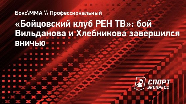 «Бойцовский клуб РЕНТВ»: бой Вильданова иХлебникова завершился вничью