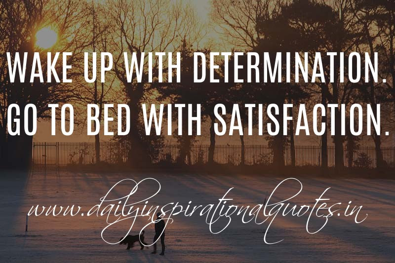 Wake Up With Determination Go To Bed With Satisfaction Anonymous