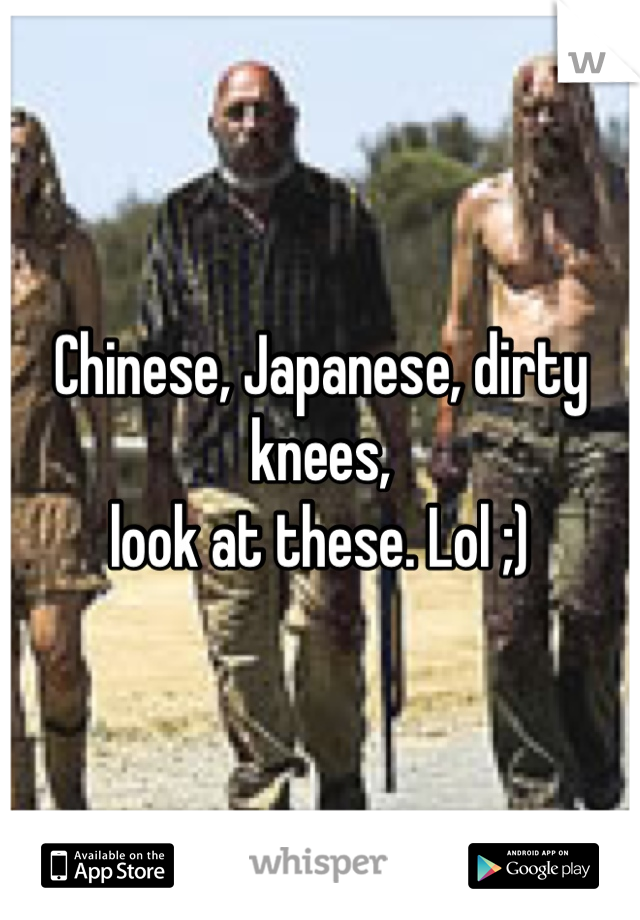 Chinese Japanese Dirty Knees Look At These Lol