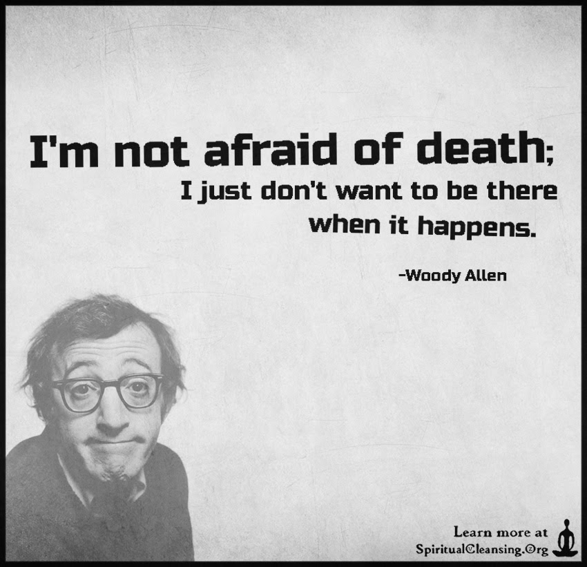 Im Not Afraid Of Death I Just Dont Want To Be There When It