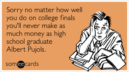 Funny College Ecard: Sorry no matter how well you do on college finals you'll never make as much money as high school graduate Albert Pujols.