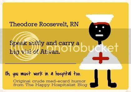Theodore Roosevelt, RN.  Speak softly and carry a big vial of Ativan nurse ecard humor photo.