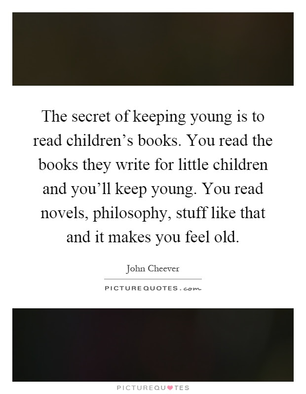 The Secret Of Keeping Young Is To Read Childrens Books You