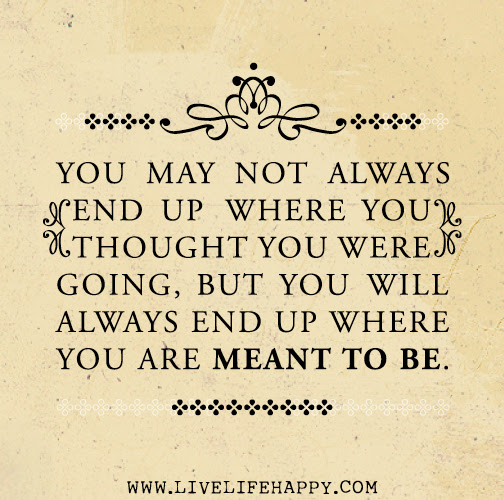 You May Not Always End Up Where You Thought You Were Going But You