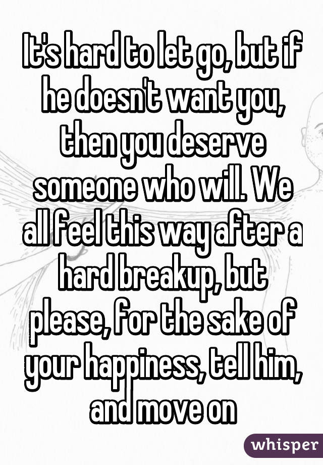 Its Hard To Let Go But If He Doesnt Want You Then You Deserve