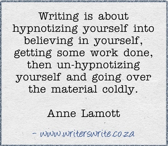 """Writing is about hypnotizing yourself into believing in yourself, getting some work done, then unhypnotizing yourself and going over the material coldly.""   ― Anne Lamott"