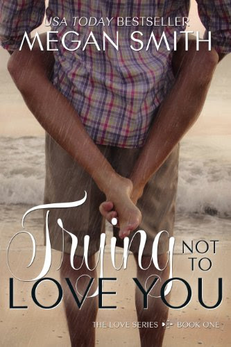 Trying Not To Love You (The Love Series 1) by Megan Smith
