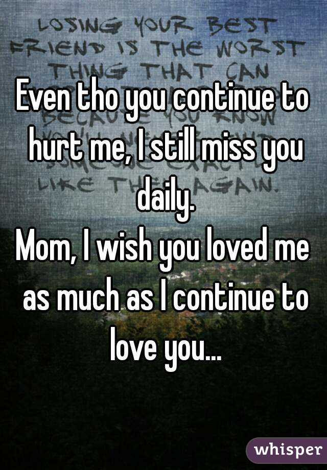 Even Tho You Continue To Hurt Me I Still Miss You Daily Mom I