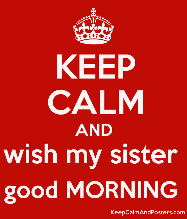 Keep Calm And Wish My Sister Good Morning Keep Calm And Posters