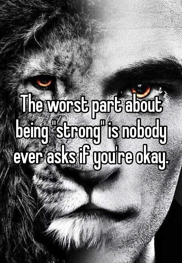 The Worst Part About Being Strong Is Nobody Ever Asks If Youre Okay
