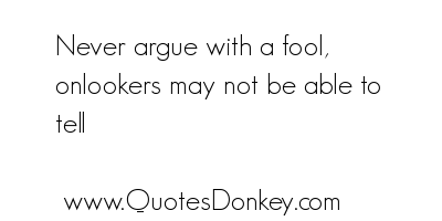 Never Argue With A Foolonlookers May Not Be Able To Tell Fools