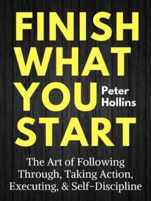 Finish What You Start The Art of Following Through, Taking Action, Executing,  Self-Discipline
